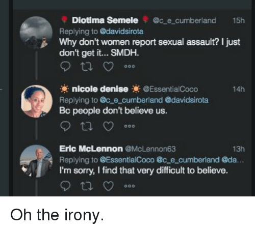 Denise: Diotima Semele @c e cumberland 15h  Replying to @davidsirota  Why don't wornen report sexual assault? I just  don't get it... SMDH.  nicole denise@EssentialCoco  14h  Replying to @c e_cumberland @davidsirota  people don't believe us.  Eric McLennon @McLennon63  Replying to @EssentialCoco @c e cumberland @da.  I'm sorry, I find that very difficult to believe.  13h Oh the irony.