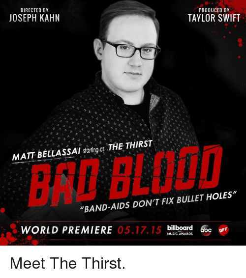 """bullet holes: DIRECTED BY  PRODUCED BY  JOSEPH KAHN  TAYLOR SWIFT  MATT BELLASSAI starting as THE THIRST  """"BAND-AIDS DON'T FIX BULLET HOLES""""  WORLD PREMIERE  05.17.15  billboard  6bc  MUSIC AWARDS  BFF Meet The Thirst."""