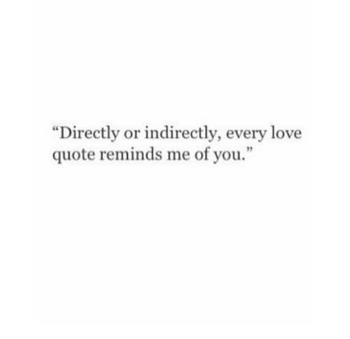 """love quote: """"Directly or indirectly, every love  quote reminds me of you.  3"""