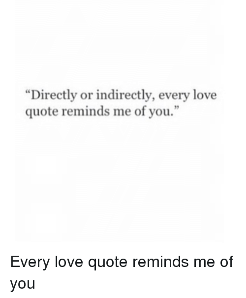 """love quote: """"Directly or indirectly, every love  quote reminds me of you.  9 Every love quote reminds me of you"""