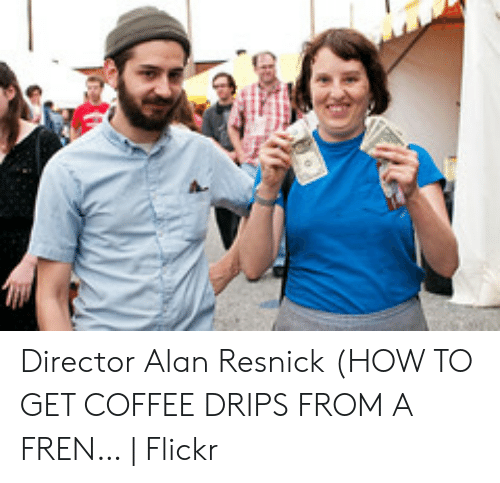 Coffee, Flickr, and How To: Director Alan Resnick (HOW TO GET COFFEE DRIPS FROM A FREN… | Flickr