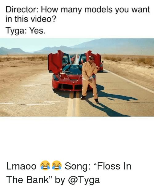 "Funny, Tyga, and Bank: Director: How many models you want  in this video?  Tyga: Yes. Lmaoo 😂😂 Song: ""Floss In The Bank"" by @Tyga"