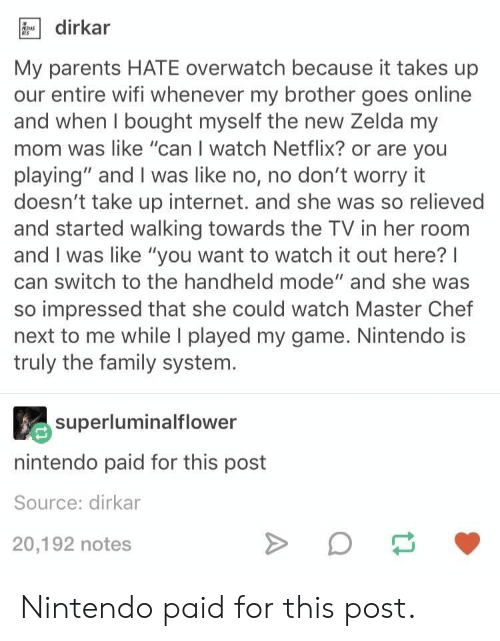 """master chef: dirkar  My parents HATE overwatch because it takes up  our entire wifi whenever my brother goes online  and when I bought myself the new Zelda my  mom was like """"can I watch Netflix? or are you  playing"""" and I was like no, no don't worry it  doesn't take up internet. and she was so relieved  and started walking towards the TV in her room  and I was like """"you want to watch it out here?I  can switch to the handheld mode"""" and she was  so impressed that she could watch Master Chef  next to me while I played my game. Nintendo is  truly the family system.  superluminalflower  nintendo paid for this post  Source: dirkar  20,192 notes Nintendo paid for this post."""