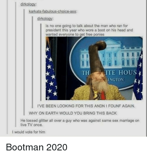 Same Sex: dirkology:  karkats-fabulous-choice-ass:  dirkology:  is no one going to talk about the man who ran for  president this year who wore a boot on his head and  wanted everyone to get free ponies  THITE HOUS  INGTON  I'VE BEEN LOOKING FOR THIS ANDN I FOUNF AGAIN.  WHY ON EARTH WOULD YOU BRING THIS BACK  He tossed glitter all over a guy who was against same sex marriage on  live TV once.  I would vote for him Bootman 2020