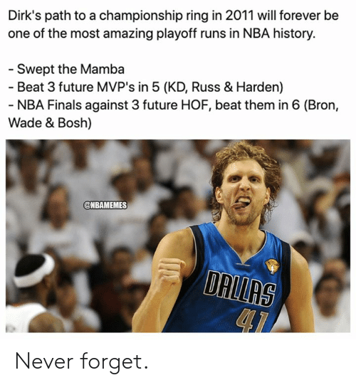 Nbamemes: Dirk's path to a championship ring in 2011 will forever be  one of the most amazing playoff runs in NBA history.  - Swept the Mamba  - Beat 3 future MVP's in 5 (KD, Russ & Harden)  - NBA Finals against 3 future HOF, beat them in 6 (Bron,  Wade & Bosh)  @NBAMEMES  DALLAS Never forget.