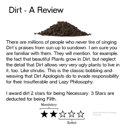 bobbing: Dirt - A Review  There are millions of people who never tire of singing  Dirt's praises from sun-up to sundown. I am sure you  are familiar with them. They will mention, for example,  the fact that beautiful Plants grow in Dirt, but neglect  the detail that Dirt allows very very ugly plants to live in  it, too. Like shrubs. This is the classic bobbing-and-  weaving that Dirt Apologists do to evade responsibility  for their Insufferable and Lazy Philosophy  I award dirt 2 stars for being Necessary. 3 Stars are  deducted for being Filth.  Mandatory  @welcometomymemepage  @wtmmp  Soiled