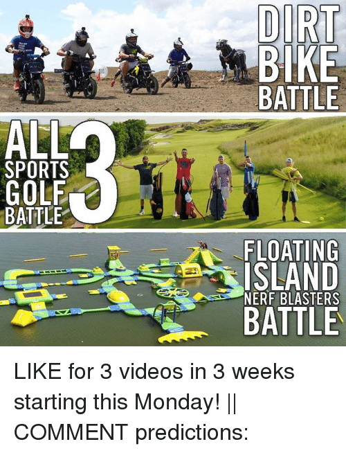 Sports, Videos, and Golf: DIRT  BIKE  BATTLE  ALL  SPORTS  GOLF  BATTLE  FLOATING  ISLAND  BATTLE  NERF BLASTERS LIKE for 3 videos in 3 weeks starting this Monday! || COMMENT predictions: