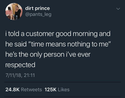 "7/11, Prince, and Good Morning: dirt prince  @pants_leg  i told a customer good morning and  he said ""time means nothing to me""  he's the only person i've ever  respected  7/11/18, 21:11  24.8K Retweets 125K Likes"