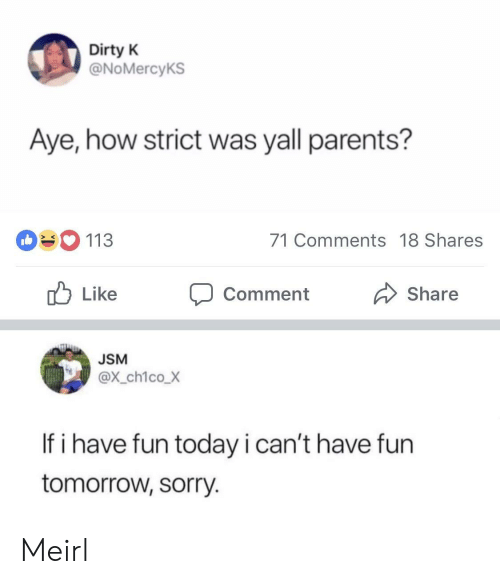 Have Fun Today: Dirty K  @NoMercyKS  Aye, how strict was yall parents?  113  71 Comments 18 Shares  ub Like Comment  Share  JSM  @x_ch1coX  If i have fun today i can't have fun  tomorrow, sorry. Meirl