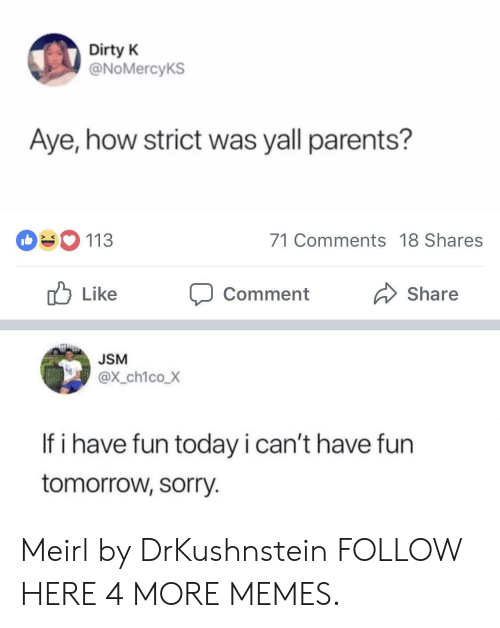 Have Fun Today: Dirty K  @NoMercyKS  Aye, how strict was yall parents?  113  71 Comments 18 Shares  ub Like Comment  Share  JSM  @x_ch1coX  If i have fun today i can't have fun  tomorrow, sorry. Meirl by DrKushnstein FOLLOW HERE 4 MORE MEMES.