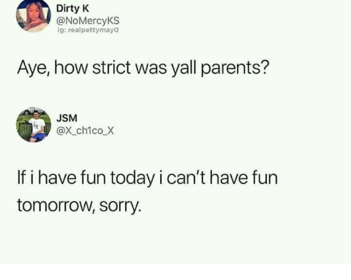 Have Fun Today: Dirty K  @NoMercyKS  g: realpettymayO  Aye, how strict was yall parents?  USM  @x ch1co X  If i have fun today i can't have fun  tomorrow, sorry.