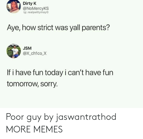 Have Fun Today: Dirty K  @NoMercyKS  g: realpettymayO  Aye, how strict was yall parents?  USM  @x ch1co X  If i have fun today i can't have fun  tomorrow, sorry. Poor guy by jaswantrathod MORE MEMES