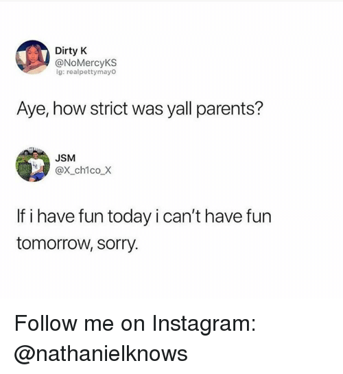 Have Fun Today: Dirty K  @NoMercyKS  ig: realpettymayo  Aye, how strict was yall parents?  JSM  @X_ch1co_X  If i have fun today i can't have fun  tomorrow, sorry. Follow me on Instagram: @nathanielknows