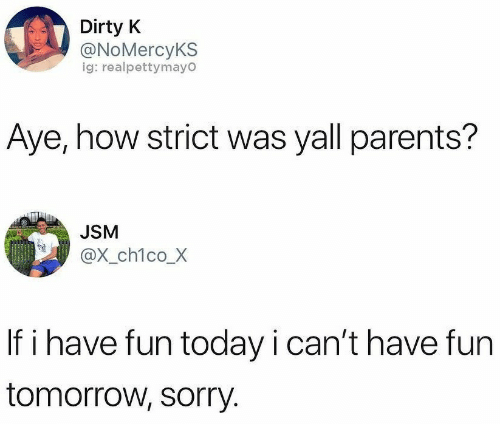 Have Fun Today: Dirty K  @NoMercyKS  ig: realpettymayO  Aye, how strict was yall parents?  JSM  @x_ch1co_X  If i have fun today i can't have fun  tomorrow, sorry.