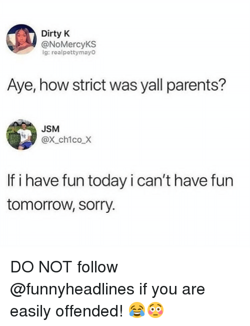 Have Fun Today: Dirty K  @NoMercyKS  ig: realpettymayo  Aye, how strict was yall parents?  JSM  @x_chico.Х  If i have fun today i can't have fun  tomorrow, sorry. DO NOT follow @funnyheadlines if you are easily offended! 😂😳