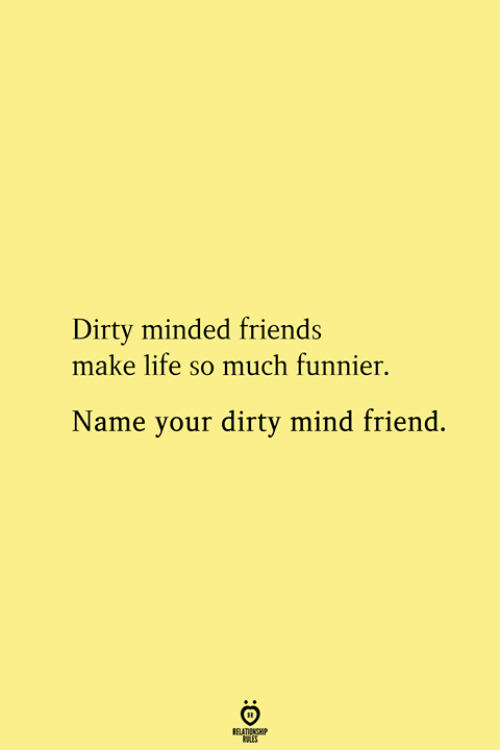 Friends, Life, and Dirty: Dirty minded friends  make life so much funnier.  Name your dirty mind friend.  RELATIONSHIP  ES