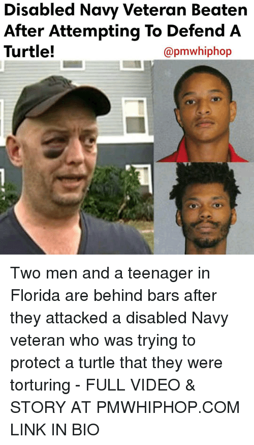 torturous: Disabled Navy Veteran Beaten  After Attempting To Defend A  Turtle!  apmwhiphop Two men and a teenager in Florida are behind bars after they attacked a disabled Navy veteran who was trying to protect a turtle that they were torturing - FULL VIDEO & STORY AT PMWHIPHOP.COM LINK IN BIO
