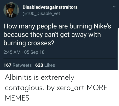 Contagious: Disabledvetagainsttraitors  @100_Disable_vet  How many people are burning Nike's  because they can't get away with  burning crosses?  2:45 AM 05 Sep 18  167 Retweets 620 Likes Albinitis is extremely contagious. by xero_art MORE MEMES