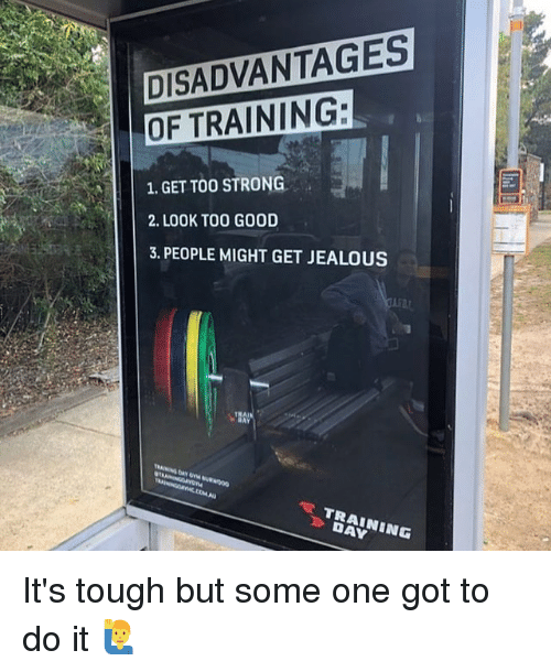 Jealous, Memes, and Good: DISADVANTAGES  OF TRAINING:  1.GET TOO STRONG  2. LOOK TOO GOOD  3. PEOPLE MIGHT GET JEALOUS  》 DAY It's tough but some one got to do it 🙋‍♂️