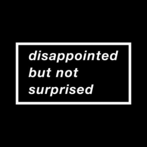 Disappointed: disappointed  but not  surprisea