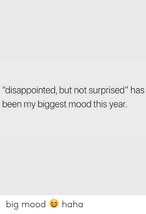 """Disappointed, Mood, and Been: """"disappointed, but not surprised"""" has  been my biggest mood this year. big mood 😆 haha"""