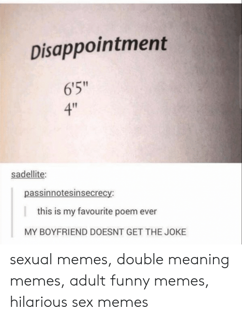 """Sex Memes: Disappointment  6'5""""  4""""  sadellite:  passinnotesinsecrecy:  this is my favourite poem ever  MY BOYFRIEND DOESNT GET THE JOKE sexual memes, double meaning memes, adult funny memes, hilarious sex memes"""