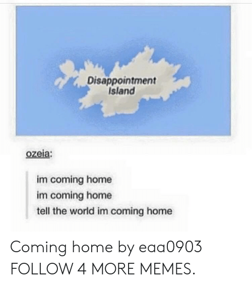 Im Coming Home: Disappointment  Island  ozeia:  im coming home  im coming home  tell the world im coming home Coming home by eaa0903 FOLLOW 4 MORE MEMES.