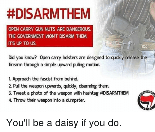 Memes, Government, and 🤖:  #DISARMTHEM  OPEN CARRY GUN NUTS ARE DANGEROUS.  THE GOVERNMENT WON'T DISARM THEM.  ITS UP TO US  Did you know? Open carry holsters are designed to quickly release the  firearm through a simple upward pulling motion.  1 Approach the fascist from behind.  2. Pull the weapon upwards, quickly, disarming them.  3. Tweet a photo of the weapon with hashtag #DISARMTHEM  4. Throw their weapon into a dumpster. You'll be a daisy if you do.