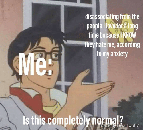 Anxiety, Time, and Hate Me: disassociating from the  people Hove for a long  time because KNOW  they hate me, according  to my anxiety  Me!  Is this completelynormal?  made by Dwarfwolf7