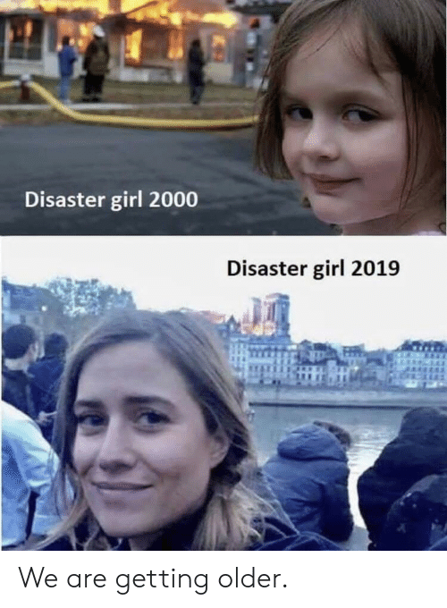 Girl, Disaster Girl, and  Disaster: Disaster girl 2000  Disaster girl 2019 We are getting older.