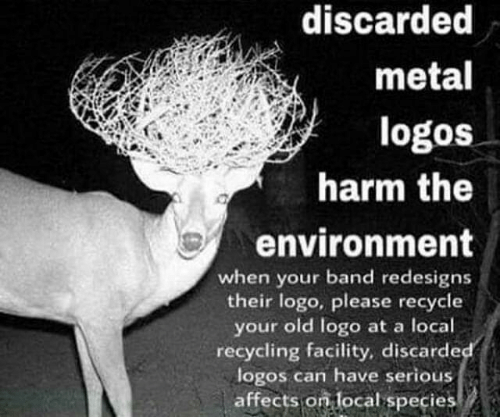 Logos: discarded  metal  logos  harm the  environment  when your band redesigns  their logo, please recycle  your old logo at a local  recycling facility, discarde  logos can have serious  affects on local species