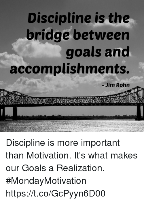 Goals, The Bridge, and Jim Rohn: Discipline is the  bridge between  goals and  accomplishments.  - Jim Rohn Discipline is more important than Motivation. It's what  makes our Goals a Realization.  #MondayMotivation https://t.co/GcPyyn6D00