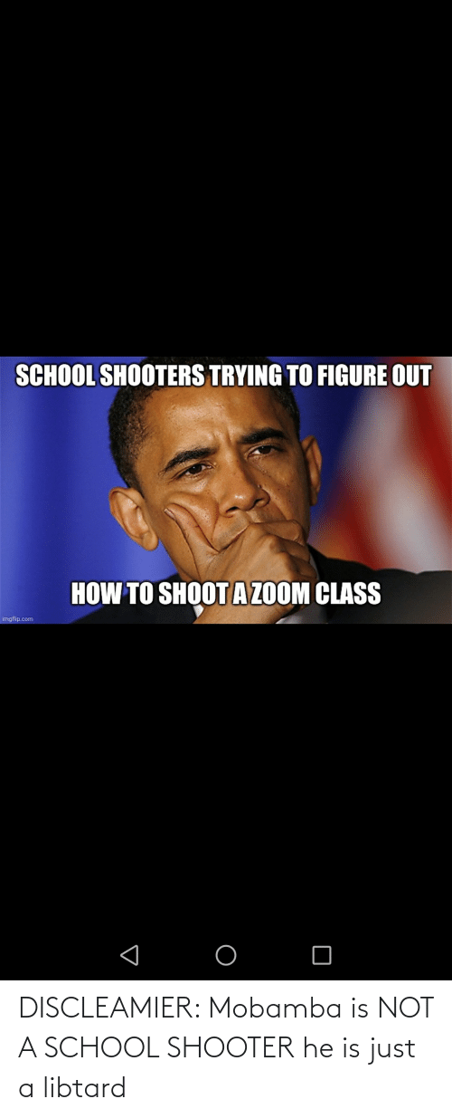 School Shooter: DISCLEAMIER: Mobamba is NOT A SCHOOL SHOOTER he is just a libtard