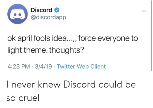 Twitter, April Fools, and April: Discord  discordapp  ok april fools idea...,, force everyone to  light theme. thoughts?  4:23 PM-3/4/19 Twitter Web Client I never knew Discord could be so cruel