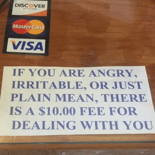 MasterCard: DISCOVER  MasterCard  VISA  IF YOU ARE ANGRY,  IRRITABLE, OR JUST  PLAIN MEAN, THERE  IS A $10.00 FEE FOF  DEALING WITH YOU