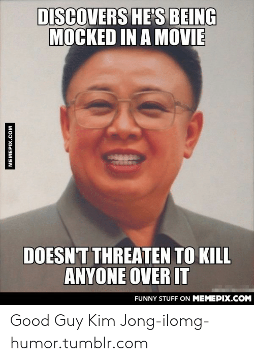 Kim Jong-il: DISCOVERS HE'S BEING  MOCKED IN A MOVIE  DOESN'T THREATEN TO KILL  ANYONE OVER IT  FUNNY STUFF ON MEMEPIX.COM  MEMEPIX.COM Good Guy Kim Jong-ilomg-humor.tumblr.com
