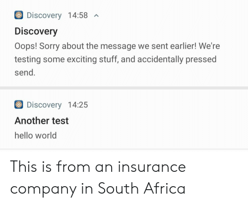 exciting: Discovery 14:58  A  Discovery  Oops! Sorry about the message we sent earlier! We're  testing some exciting stuff, and accidentally pressed  send.  Discovery 14:25  Another test  hello world This is from an insurance company in South Africa