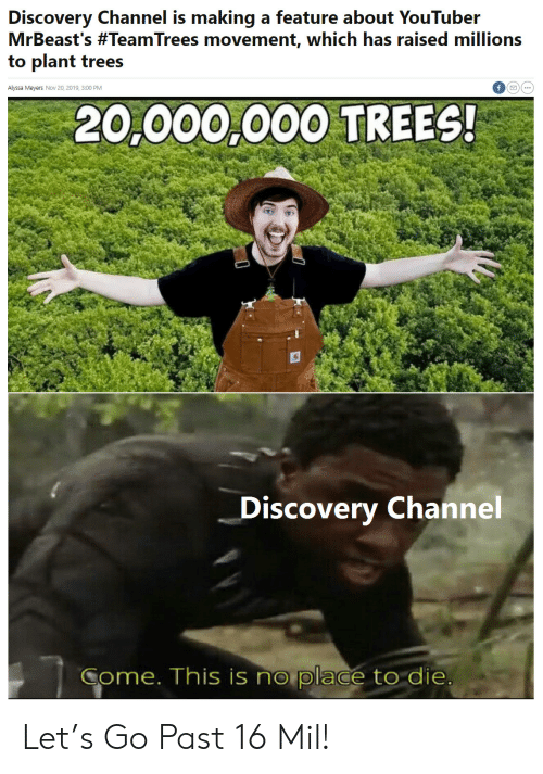 Raised: Discovery Channel is making a feature about YouTuber  MrBeast's #TeamTrees movement, which has raised millions  to plant trees  Alyssa Meyers Nov 20, 2019, 3:00 PM  20,000,000 TREES!  Discovery Channel  Come. This is no place to die Let's Go Past 16 Mil!