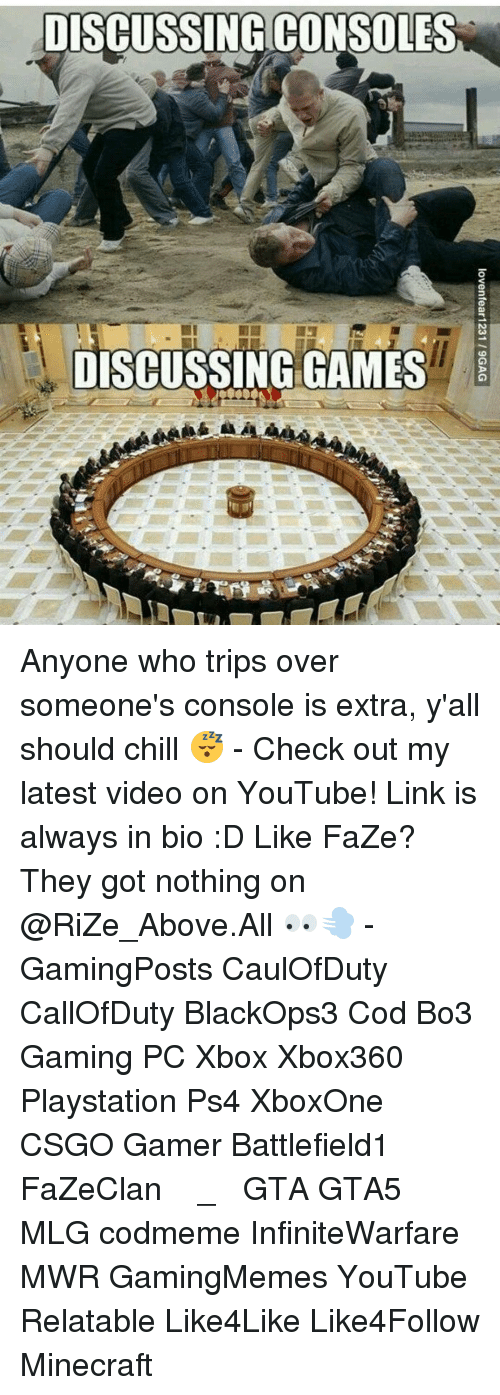 Consolation: DISCUSSING CONSOLES  DISCUSSING GAMES Anyone who trips over someone's console is extra, y'all should chill 😴 - Check out my latest video on YouTube! Link is always in bio :D Like FaZe? They got nothing on @RiZe_Above.All 👀💨 - GamingPosts CaulOfDuty CallOfDuty BlackOps3 Cod Bo3 Gaming PC Xbox Xbox360 Playstation Ps4 XboxOne CSGO Gamer Battlefield1 FaZeClan بوس_ستيشن GTA GTA5 MLG codmeme InfiniteWarfare MWR GamingMemes YouTube Relatable Like4Like Like4Follow Minecraft