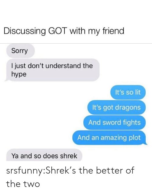 Hype, Lit, and Shrek: Discussing GOT with my friend  Sorry  I just don't understand the  hype  It's so lit  It's got dragons  And sword fights  And an amazing plot  Ya and so does shrek srsfunny:Shrek's the better of the two