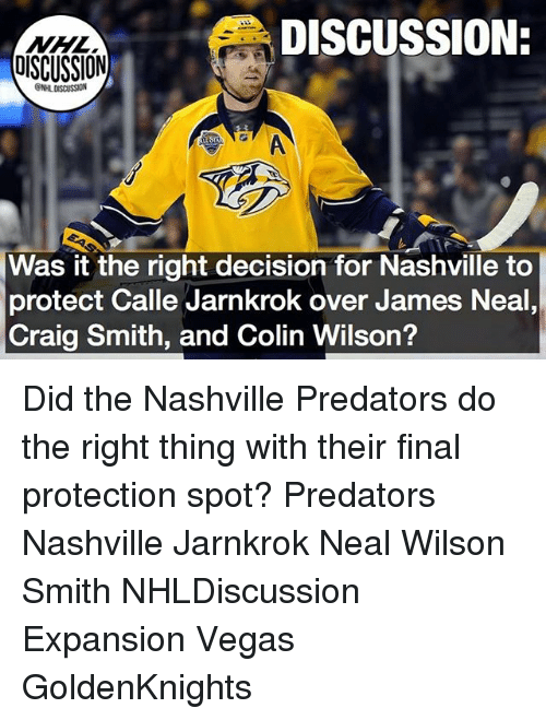 Memes, Las Vegas, and Craig: DISCUSSION:  DISCUSSION  ONHLDISCUSSION  Was it the right decision for Nashville to  protect Calle Jarnkrok over James Neal  Craig Smith, and Colin Wilson? Did the Nashville Predators do the right thing with their final protection spot? Predators Nashville Jarnkrok Neal Wilson Smith NHLDiscussion Expansion Vegas GoldenKnights