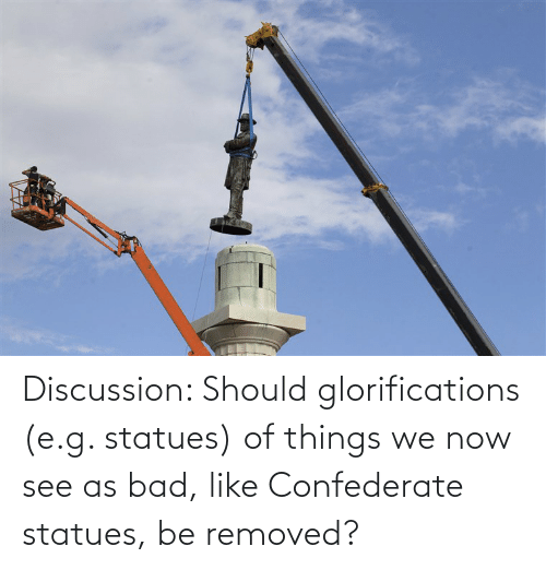 Confederate: Discussion: Should glorifications (e.g. statues) of things we now see as bad, like Confederate statues, be removed?