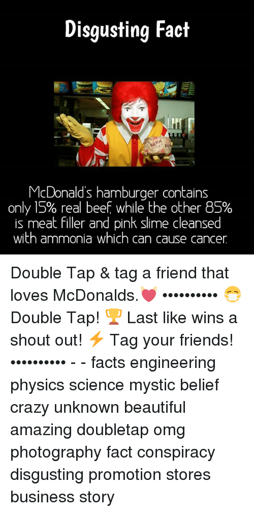 Beef: Disgusting Fact  McDonald's hamburger contains  only 15% real beef while the other BS%  is meat filler and pink slime cleansed  with ammonia which can cause cancer Double Tap & tag a friend that loves McDonalds.💓 •••••••••• 😷 Double Tap! 🏆 Last like wins a shout out! ⚡ Tag your friends! •••••••••• - - facts engineering physics science mystic belief crazy unknown beautiful amazing doubletap omg photography fact conspiracy disgusting promotion stores business story