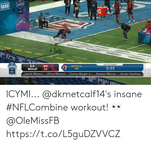 Memes, Dish, and Time: DISH  COMBINE  36  TG  D.K.  WR  Metcalf34  40-YD DASH  UNOFFICIAL  TIME  0.03  Jakobi Meyers  Dillon Mitchell  Stanley Morgan Jr.  Nyqwan Murray  Hunter Renfrow ICYMI...  @dkmetcalf14's insane #NFLCombine workout! 👀 @OleMissFB https://t.co/L5guDZVVCZ