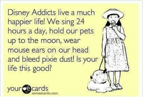 E Cards: Disney Addicts live a much  happier life! We sing 24  hours a day, hold our pets  up to the moon, wear  mouse ears o  and bleed pixie dust! Is your  life this good?  n our head  your@cards  your e cards  someecards.com