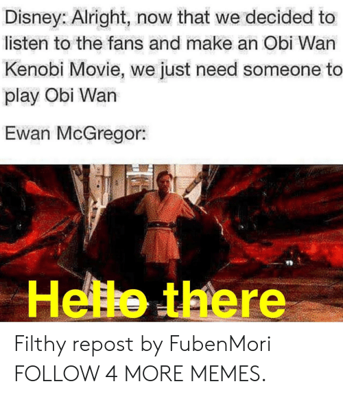 Obi-Wan Kenobi: Disney: Alright, now that we decided to  listen to the fans and make an Obi Wan  Kenobi Movie, we just need someone to  play Obi Wan  Ewan McGregor:  Helle there Filthy repost by FubenMori FOLLOW 4 MORE MEMES.