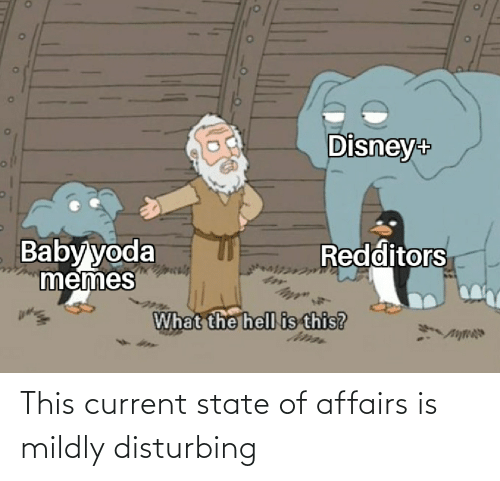 Disney, Memes, and Reddit: Disney+  Baby yoda  memes  Redditors  What the hell is this? This current state of affairs is mildly disturbing