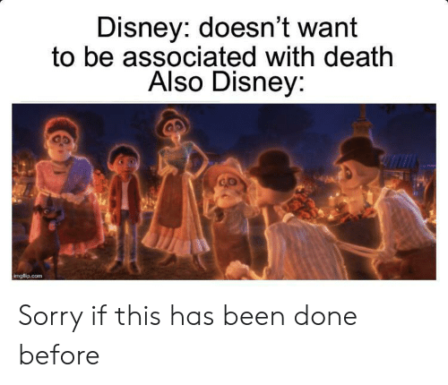 Disney, Sorry, and Death: Disney: doesn't want  to be associated with death  Also Disney:  Imgflip.com Sorry if this has been done before