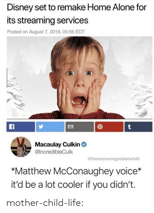 Being Alone, Disney, and Home Alone: Disney set to remake Home Alone for  its streaming services  Posted on August 7, 2019, 05:56 EDT  t  Macaulay Culkin  @IncredibleCulk  @therecoveringproblemchild  *Matthew McConaughey voice*  it'd be a lot cooler if you didn't. mother-child-life: