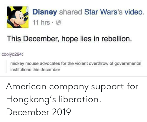 liberation: Disney shared Star Wars's video.  11 hrs  This December, hope lies in rebellion  coolyo294:  mickey mouse advocates for the violent overthrow of governmental  institutions this december American company support for Hongkong's liberation. December 2019